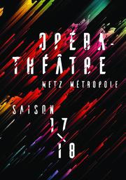 Opéra-Théâtre Metz Métropole - Brochure de saison. 2017/2018, Opéra-Théâtre Metz Métropole  